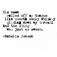 """""""His name rolled off my tongue like smooth smoky whiskey gliding down my throat; and the sting was just as sweet."""""""