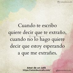 Cuando te escribo quiere decir que te extraño, cuando no lo hago quiere decir que estoy esperando a que me extrañes.