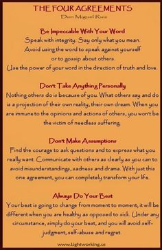The Four Agreements by Don Miguel Ruiz...1) Be Impeccable with your word.  2) Don't take anything personally.  3)  Don't make assumptions. 4)  Always do your best.
