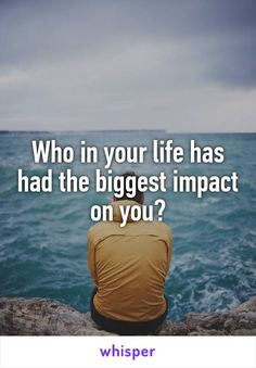 Who in your life has had the biggest impact on you?