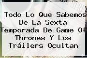 http://tecnoautos.com/wp-content/uploads/imagenes/tendencias/thumbs/todo-lo-que-sabemos-de-la-sexta-temporada-de-game-of-thrones-y-los-trailers-ocultan.jpg Game of Thrones. Todo lo que sabemos de la sexta temporada de Game of Thrones y los tráilers ocultan, Enlaces, Imágenes, Videos y Tweets - http://tecnoautos.com/actualidad/game-of-thrones-todo-lo-que-sabemos-de-la-sexta-temporada-de-game-of-thrones-y-los-trailers-ocultan/