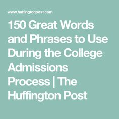 150 Great Words and Phrases to Use During the College Admissions Process | The Huffington Post