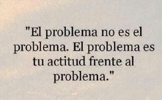 El problema no es el problema. El problema es tu actitud frente al problema