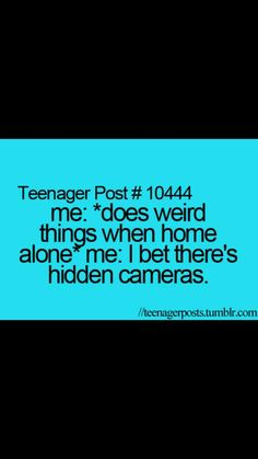 I think that all the time at my house.