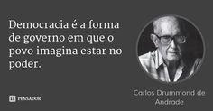 Democracia é a forma de governo em que o povo imagina estar no poder.... Frase de Carlos Drummond de Andrade.