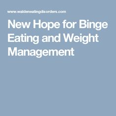 New Hope for Binge Eating and Weight Management