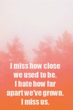 FRIENDSHIP QUOTE: I miss how close we used to be. I hate how far apart we have grown. I miss us.