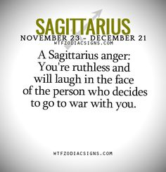 A Sagittarius anger: You're ruthless and will laugh in the face of the person who decides to go to war with you.   - WTF Zodiac Signs Daily Horoscope!
