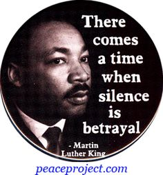 There comes a time when silence is betrayal...Martin Luther King
