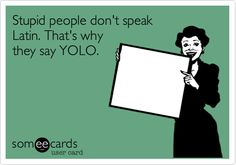 Stupid people don't speak Latin. That's why they say YOLO.
