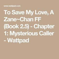 To Save My Love, A Zane~Chan FF (Book 2.5) - Chapter 1: Mysterious Caller - Wattpad