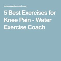 5 Best Exercises for Knee Pain - Water Exercise Coach