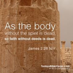 As the body without the spirit is dead, so faith without deeds is dead. - James 2:26    From TodaysBibleVerse.com