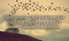 Never let anyone tell you how to live your life, it's called your life for a reason.  You make the decisions.
