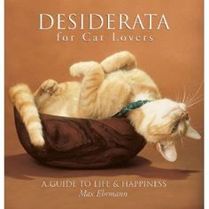"""Desiderata for Cat Lovers: A Guide to Life & Happiness - Max Ehrmann - """"Go placidly amid the noise and haste, and remember what peace there may be in silence."""" One of my favorite poems, and illustrated with cats! Just given to me by one of my students!"""