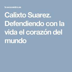 Calixto Suarez. Defendiendo con la vida el corazón del mundo