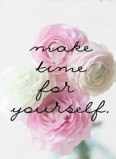 Most importantly...Make Time for Yourself. Sometimes we get wrapped up on doing for others that we forget about ourselves.