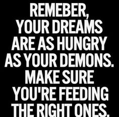 Remember your dreams are as hungry as your demons. Make sure you're feeding the right ones.