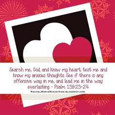 Search me, God, and know my heart; test me and know my anxious thoughts. See if there is any offensive way in me, and lead me in the way everlasting. - Psalm 139:23-24 (NIV)