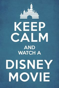 Keep Calm and Watch a Disney Movie. so very true.