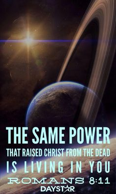 The same power that raised Christ from the dead is living in you. Romans 8:11 [Daystar.com]