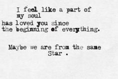 I feel like my soul has loved you from the beginning of everything. Maybe we are from the same star. Poetry Quotes, Words Quotes, Wise Words, Sayings, Love Quotes For Him, Quotes To Live By, Twin Flame Love, Twin Flames, Twin Souls