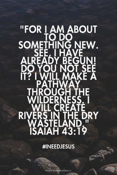 See, I have already begun! Do you not see it? I will make a pathway through the wilderness. I will create rivers in the dry wasteland. Scripture Quotes, Bible Scriptures, Prayer Verses, Cool Words, Wise Words, I Need Jesus, Keep The Faith, Christian Quotes, Christian Faith