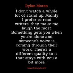 """""""I don't watch a whole lot of stand up. Mainly I prefer to read writers; they make me laugh the most. Something gets you when you're alone and someone's voice is coming through their work. There's a different quality to it that stays with you a bit more."""", Dylan Moran"""