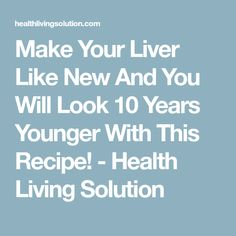 Make Your Liver Like New And You Will Look 10 Years Younger With This Recipe! - Health Living Solution
