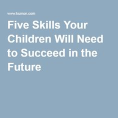 Five Skills Your Children Will Need to Succeed in the Future –