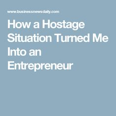 How a Hostage Situation Turned Me Into an Entrepreneur