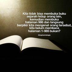 Kita tidak bisa membuka buku sejarah hidup orang lain kemudian membuka halaman 986 dan langsung berpikir kita mengenal orang tersebut  kita belum membaca halaman 1-985 bukan? ========================== #neverjudgepeople #menilaioranglain #inspirasibahagia #instagood  #instaquote #happyquote #happyday #bestquote @inspirasi_bahagia