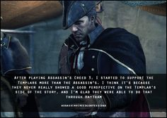 Gotta love Haytham Kenway.  <<< Haytham was the best Templar because he fused both assassin and Templar knowledge. He believed people couldn't do better, that they were designed to be ruled and that freedom from war and hunger and discrimination was the best freedom at all. And it's not, because people can do better. People can achieve peace through democratic means. Valuing freedom for all leads to more peace and more acceptance. You have to let the people get there and understand, deny the…