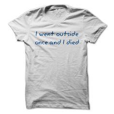 I Went Outside Once And I Died T-Shirts, Hoodies. CHECK PRICE ==► https://www.sunfrog.com/Funny/I-Went-Outside-Once-And-I-Died.html?id=41382