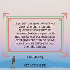 """""""La plupart des gens passent leur vie en cherchant toujours quelque chose d'autre, ils traversent l'existence persuadés que leur objectif est fort lointain alors qu'autour d'eux se trouve tout ce dont ils ont besoin pour atteindre leur but."""" Fun-Chang"""