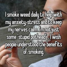 """I smoke weed daily to help with my anxiety, stress and to keep my nerves calm. I'm not just some """"stupid pothead"""" .. I wish people understood the benefits of smoking."""