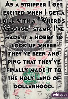 """As a stripper I get excited when I get a bill with a """"Where's George"""" stamp. I've made it a hobby to look up where they've been and ping that they've finally made it to the holy land of dollarhood."""