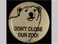 """""""Don't Close Our Zoo!"""" Pinback button, 1991. Due to a New York City fiscal crisis in 1991, the Central Park Zoo was threatened with closure but through fundraising and local awareness projects, was saved and restored.  Gift of Bella C. Landauer.  NYHS Object Number 2002.1.4289."""
