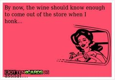 By now, the wine should know enough to come out of the store when I honk :P | eCards