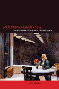 Mourning Modernity: Literary Modernism and the Injuries of American Capitalism by Seth Moglen http://www.amazon.com/dp/0804754195/ref=cm_sw_r_pi_dp_6waevb0Z8EQGB