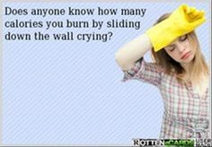 does anyone know how many calories you burn by sliding down the wall crying?