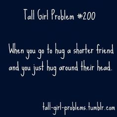 truth. Tall Girl Problem. I am taller than your average person and hugging shorter people is just plain awkward.