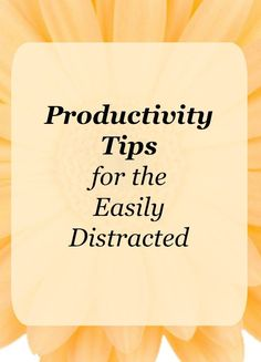 Productivity tips for the easily distracted. If you find yourself getting easily distracted, try these tips to help you be more focused and productive.