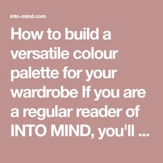 How to build a versatile colour palette for your wardrobe If you are a regular reader of INTO MIND, you'll know I talk about colour palettes a lot! That's because I think they are one of the most effective tools for building a wardrobe that a) expres