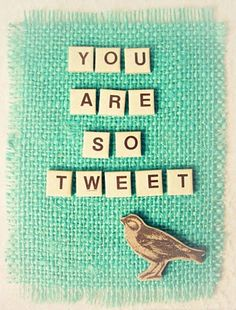 You are so Tweet :]