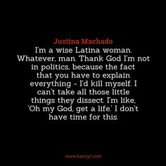 """""""I'm a wise Latina woman. Whatever, man. Thank God I'm not in politics, because the fact that you have to explain everything - I'd kill myself. I can't take all those little things they dissect. I'm like, 'Oh my God, get a life.' I don't have time for this."""", Justina Machado"""