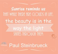 Sunrise reminds us that while there are clouds in life, the beauty is in the way the light shines through them  Paul Steinbrueck