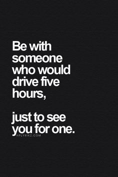 So true❤️ be with someone who would drive five hours just to spend one hour with you. That shows true love.