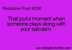 Yes that's why I love my friend Sydney! We argue over who is more sarcastic... lol