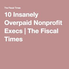 10 Insanely Overpaid Nonprofit Execs | The Fiscal Times